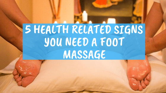 5 health related signs you need a foot massage or two